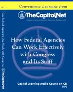 How Federal Agencies Can Work Effectively with Congress and Its Staff, Capitol Learning Audio Course