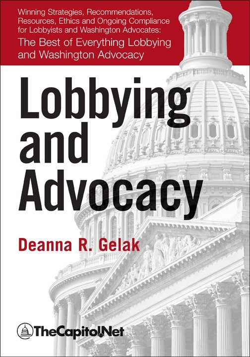 Lobbying and Advocacy: Winning Strategies, Resources, Recommendations, Ethics and Ongoing Compliance for Lobbyists and Washington Advocates