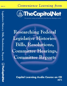 Researching Federal Legislative Histories: Bills, Resolutions, Committee Hearings, and Committee Reports, Capitol Learning Audio Course