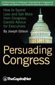 Persuading Congress: A Practical Guide to Parlaying an Understanding of Congressional Folkways and Dynamics into Successful Advocacy on Capitol Hill