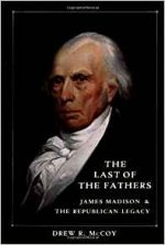 The Last of the Fathers: James Madison & The Republican Legacy