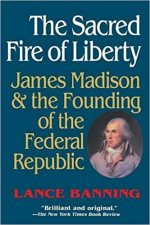 The Sacred Fire of Liberty: James Madison and the Founding of the Federal Republic