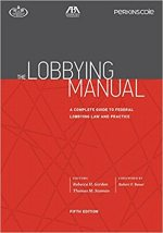 The Lobbying Manual: A Complete Guide to Federal Law Governing Lawyers and Lobbyists