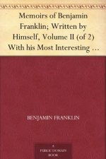 Memoirs of Benjamin Franklin; Written by Himself. [Vol. 2 of 2]