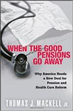 When the Good Pensions Go Away: Why America Needs a New Deal for Pension and Healthcare Reform
