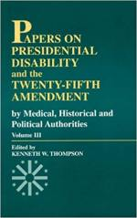 Papers on Presidential Disability and the Twenty-Fifth Amendment: By Medical, Historical, and Political Authorities