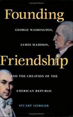 Founding Friendship: George Washington, James Madison, and the Creation of the American Republic