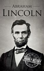 Abraham Lincoln: A Concise History of the Man Who Transformed the World